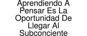 Exclusive Coupon Codes at Official Website of Aprendiendo A Pensar Es La Oportunidad De Llegar Al Subconciente