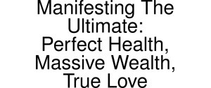 Exclusive Coupon Codes at Official Website of Manifesting The Ultimate: Perfect Health, Massive Wealth, True Love