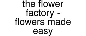 The Flower Factory - Flowers Made Easy